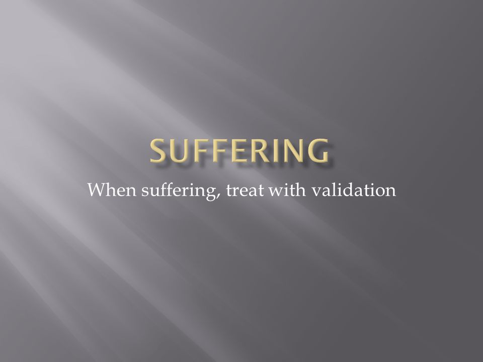 When suffering, treat with validation