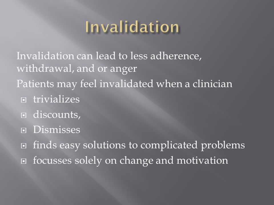 Invalidation can lead to less adherence, withdrawal, and or anger Patients may feel invalidated when a clinician  trivializes  discounts,  Dismisse