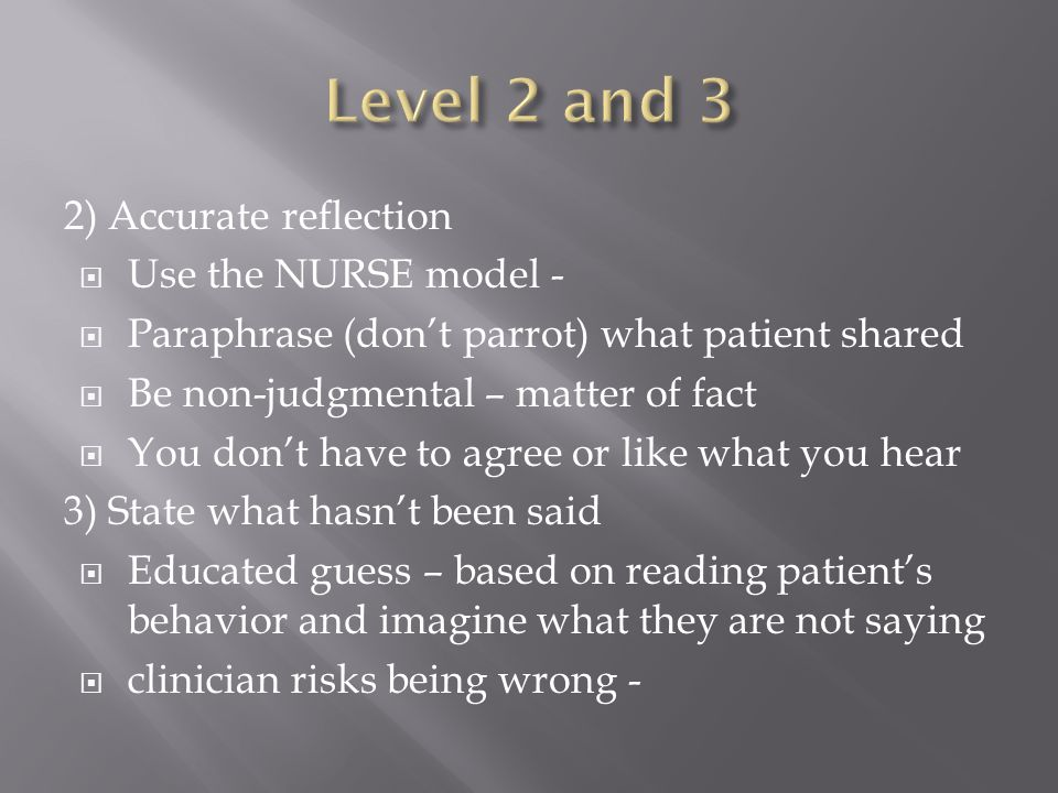 2) Accurate reflection  Use the NURSE model -  Paraphrase (don't parrot) what patient shared  Be non-judgmental – matter of fact  You don't have t