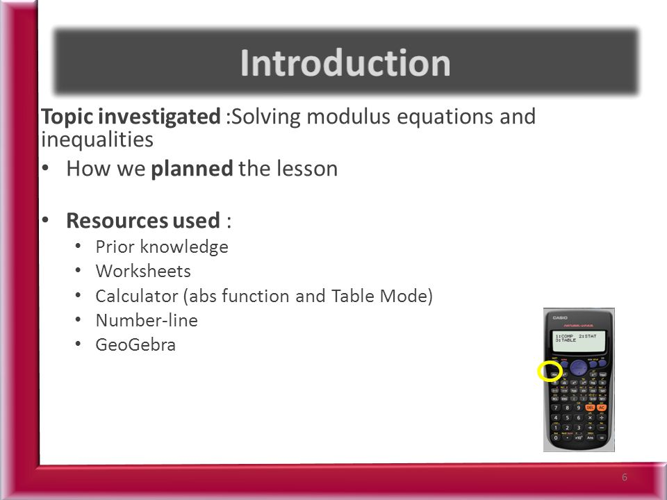 Topic investigated :Solving modulus equations and inequalities How we planned the lesson Resources used : Prior knowledge Worksheets Calculator (abs function and Table Mode) Number-line GeoGebra 6