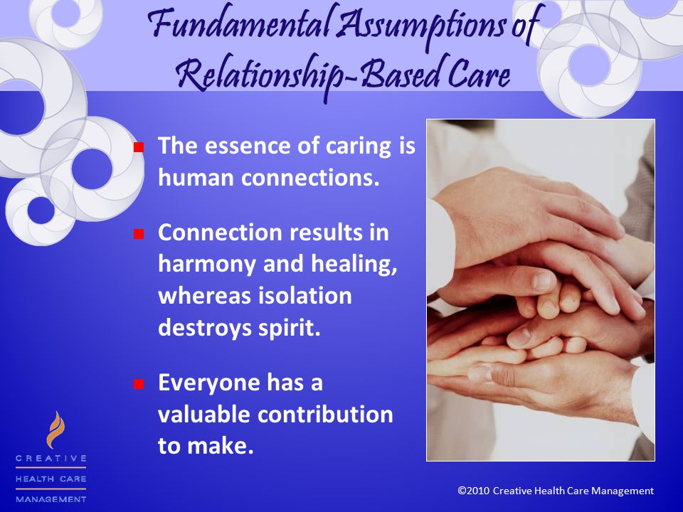 Fundamental Assumptions of Relationship-Based Care The essence of caring is human connections.