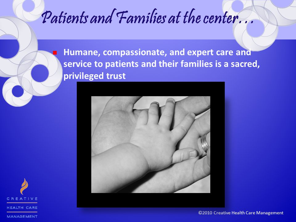 ©2010 Creative Health Care Management Patients and Families at the center… Humane, compassionate, and expert care and service to patients and their families is a sacred, privileged trust