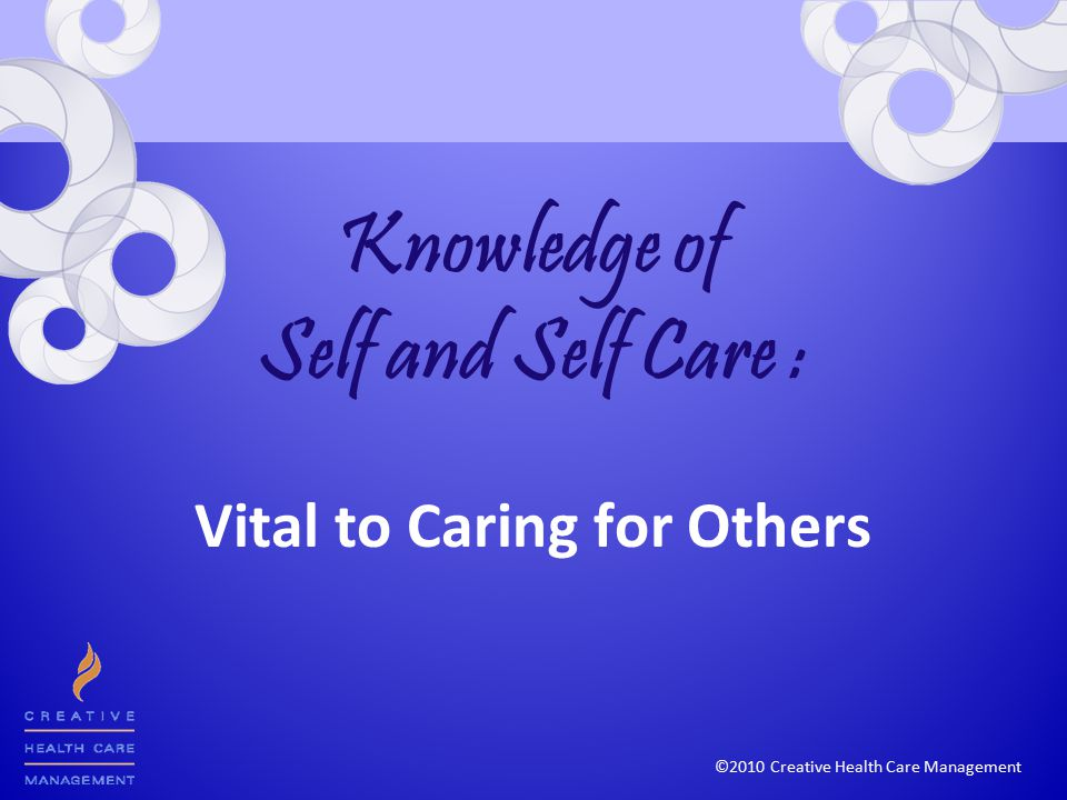 ©2010 Creative Health Care Management Knowledge of Self and Self Care : Vital to Caring for Others