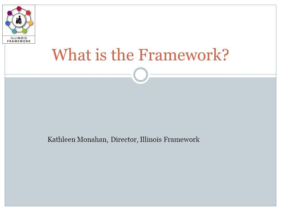 What is the Framework Kathleen Monahan, Director, Illinois Framework