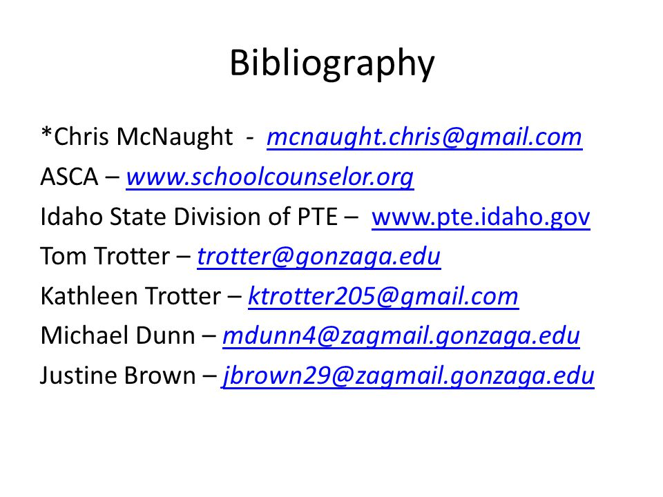 Bibliography *Chris McNaught - mcnaught.chris@gmail.commcnaught.chris@gmail.com ASCA – www.schoolcounselor.orgwww.schoolcounselor.org Idaho State Division of PTE – www.pte.idaho.govwww.pte.idaho.gov Tom Trotter – trotter@gonzaga.edutrotter@gonzaga.edu Kathleen Trotter – ktrotter205@gmail.comktrotter205@gmail.com Michael Dunn – mdunn4@zagmail.gonzaga.edumdunn4@zagmail.gonzaga.edu Justine Brown – jbrown29@zagmail.gonzaga.edujbrown29@zagmail.gonzaga.edu