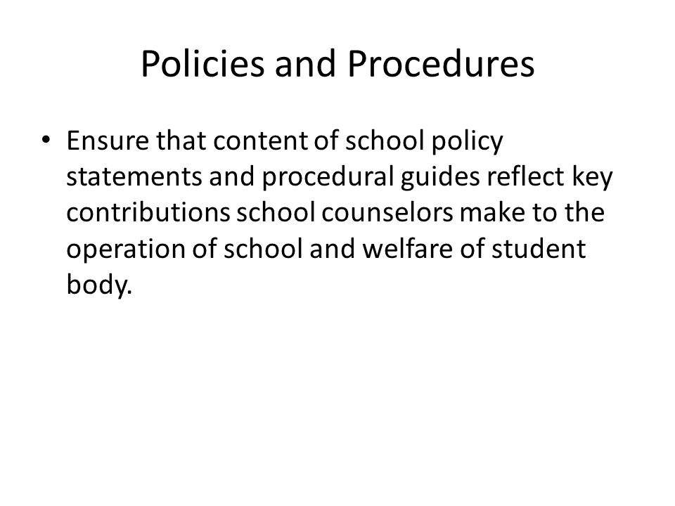Policies and Procedures Ensure that content of school policy statements and procedural guides reflect key contributions school counselors make to the operation of school and welfare of student body.
