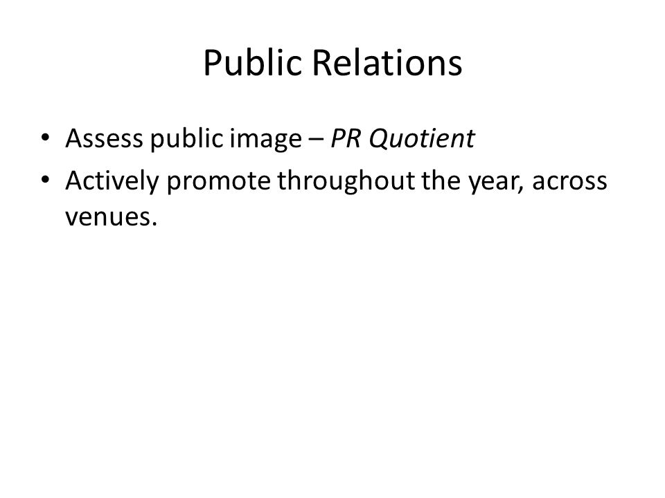 Public Relations Assess public image – PR Quotient Actively promote throughout the year, across venues.