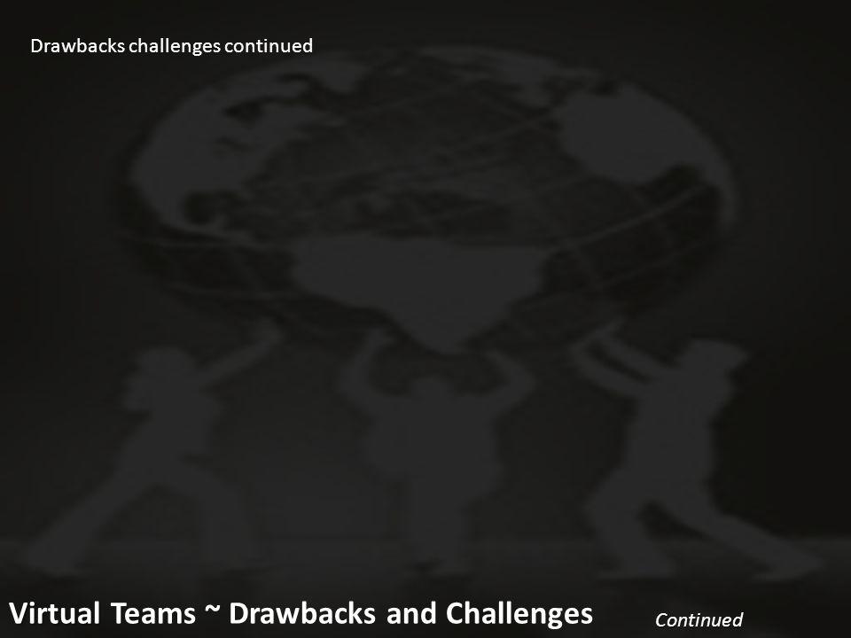 10 Virtual Virtual Teams ~ Drawbacks and Challenges Continued Continued Drawbacks challenges continued