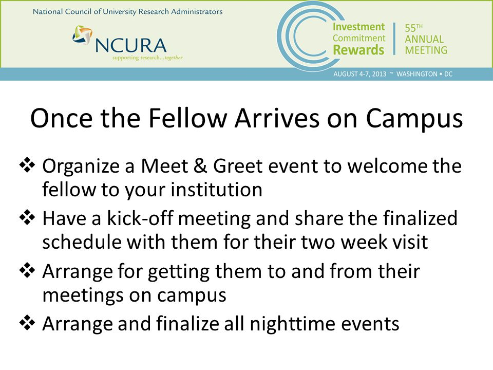 Once the Fellow Arrives on Campus  Organize a Meet & Greet event to welcome the fellow to your institution  Have a kick-off meeting and share the finalized schedule with them for their two week visit  Arrange for getting them to and from their meetings on campus  Arrange and finalize all nighttime events