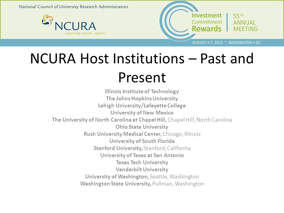 NCURA Host Institutions – Past and Present Illinois Institute of Technology The Johns Hopkins University Lehigh University/Lafayette College University of New Mexico The University of North Carolina at Chapel Hill, Chapel Hill, North Carolina Ohio State University Rush University Medical Center, Chicago, Illinois University of South Florida Stanford University, Stanford, California University of Texas at San Antonio Texas Tech University Vanderbilt University University of Washington, Seattle, Washington Washington State University, Pullman, Washington