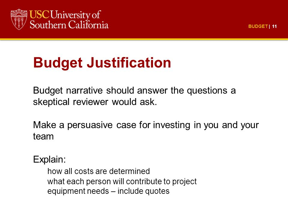 BUDGET | 11 Budget Justification Budget narrative should answer the questions a skeptical reviewer would ask.