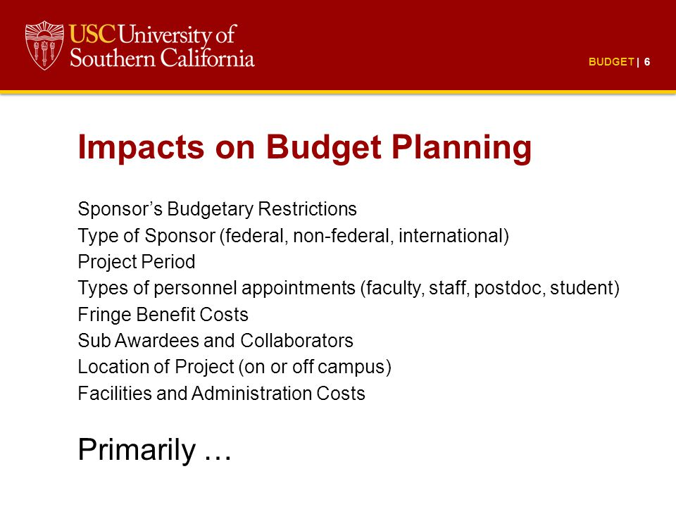 BUDGET | 6 Impacts on Budget Planning Sponsor's Budgetary Restrictions Type of Sponsor (federal, non-federal, international) Project Period Types of personnel appointments (faculty, staff, postdoc, student) Fringe Benefit Costs Sub Awardees and Collaborators Location of Project (on or off campus) Facilities and Administration Costs Primarily …