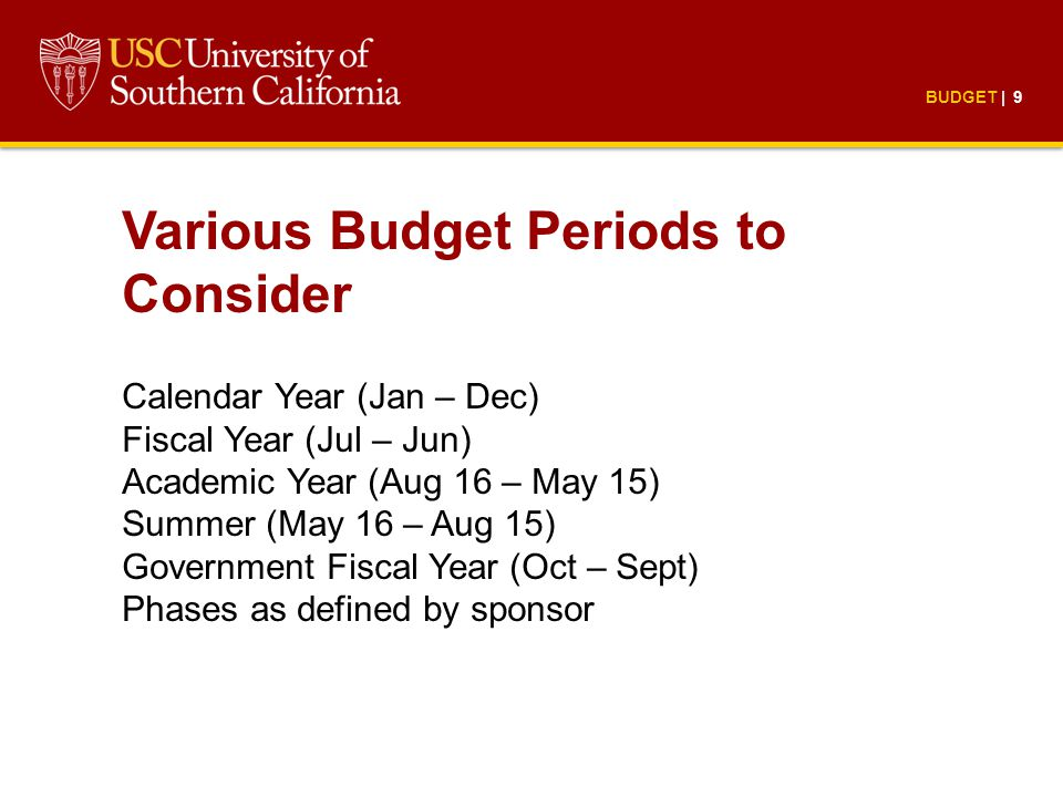 BUDGET | 9 Various Budget Periods to Consider Calendar Year (Jan – Dec) Fiscal Year (Jul – Jun) Academic Year (Aug 16 – May 15) Summer (May 16 – Aug 15) Government Fiscal Year (Oct – Sept) Phases as defined by sponsor
