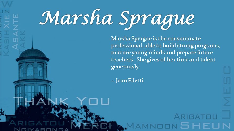 Marsha Sprague is the consummate professional, able to build strong programs, nurture young minds and prepare future teachers.