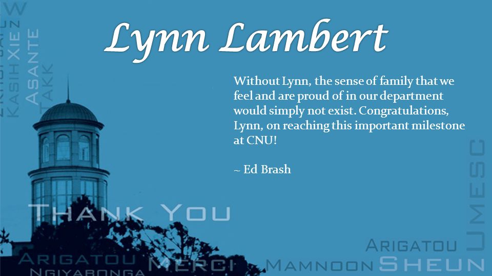 Without Lynn, the sense of family that we feel and are proud of in our department would simply not exist.