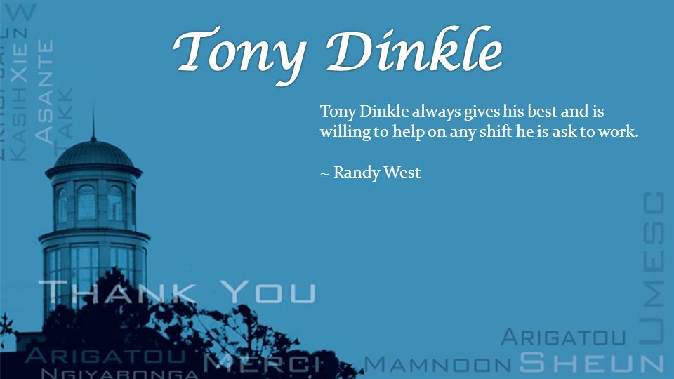 Tony Dinkle always gives his best and is willing to help on any shift he is ask to work.