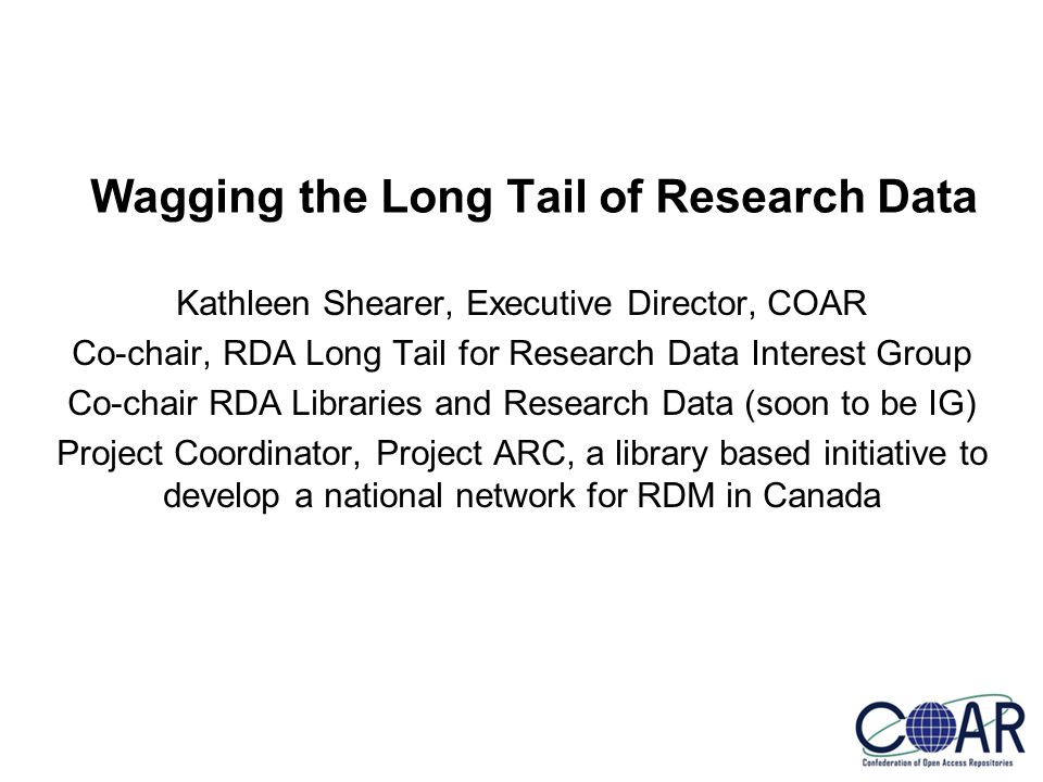 Kathleen Shearer, Executive Director, COAR Co-chair, RDA Long Tail for Research Data Interest Group Co-chair RDA Libraries and Research Data (soon to be IG) Project Coordinator, Project ARC, a library based initiative to develop a national network for RDM in Canada Wagging the Long Tail of Research Data