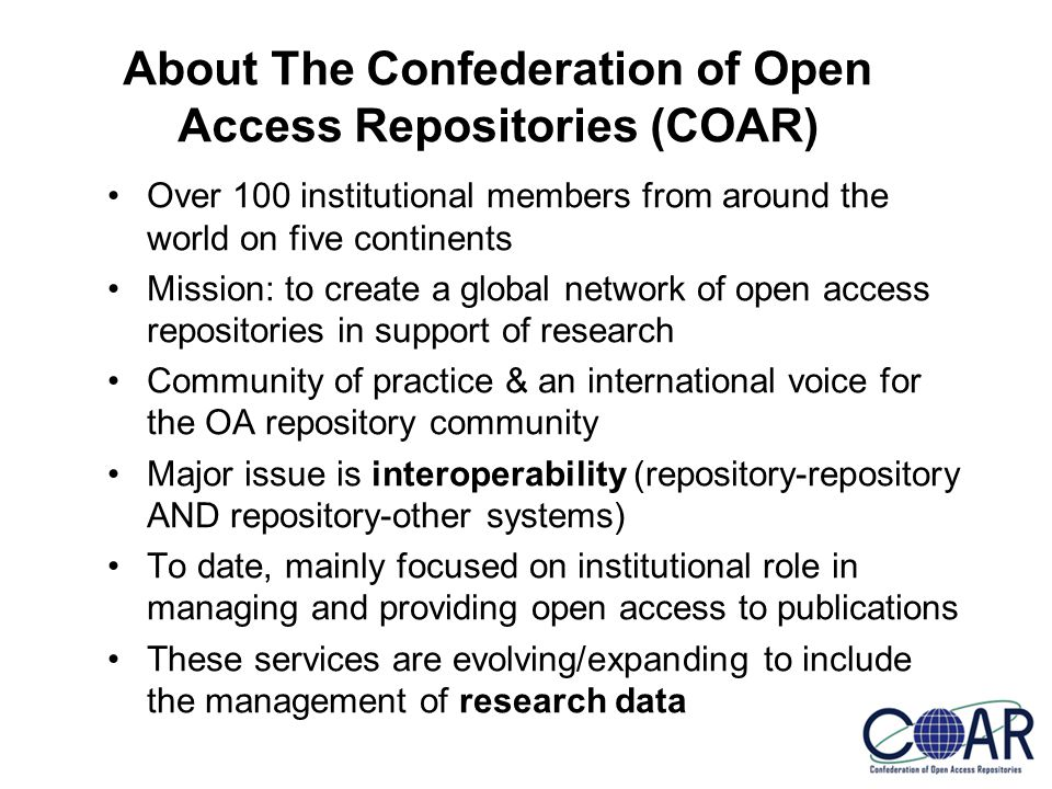 About The Confederation of Open Access Repositories (COAR) Over 100 institutional members from around the world on five continents Mission: to create a global network of open access repositories in support of research Community of practice & an international voice for the OA repository community Major issue is interoperability (repository-repository AND repository-other systems) To date, mainly focused on institutional role in managing and providing open access to publications These services are evolving/expanding to include the management of research data