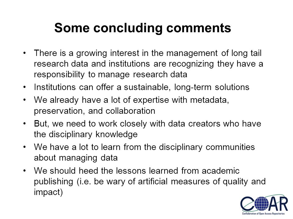 Some concluding comments There is a growing interest in the management of long tail research data and institutions are recognizing they have a responsibility to manage research data Institutions can offer a sustainable, long-term solutions We already have a lot of expertise with metadata, preservation, and collaboration But, we need to work closely with data creators who have the disciplinary knowledge We have a lot to learn from the disciplinary communities about managing data We should heed the lessons learned from academic publishing (i.e.