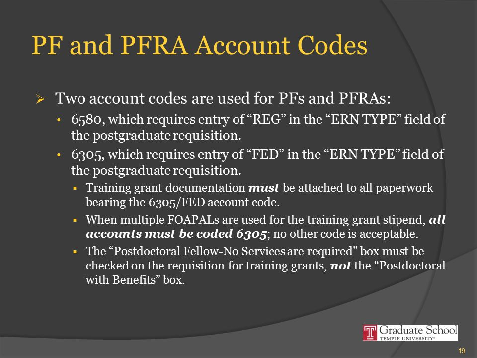 PF and PFRA Account Codes  Two account codes are used for PFs and PFRAs: 6580, which requires entry of REG in the ERN TYPE field of the postgraduate requisition.