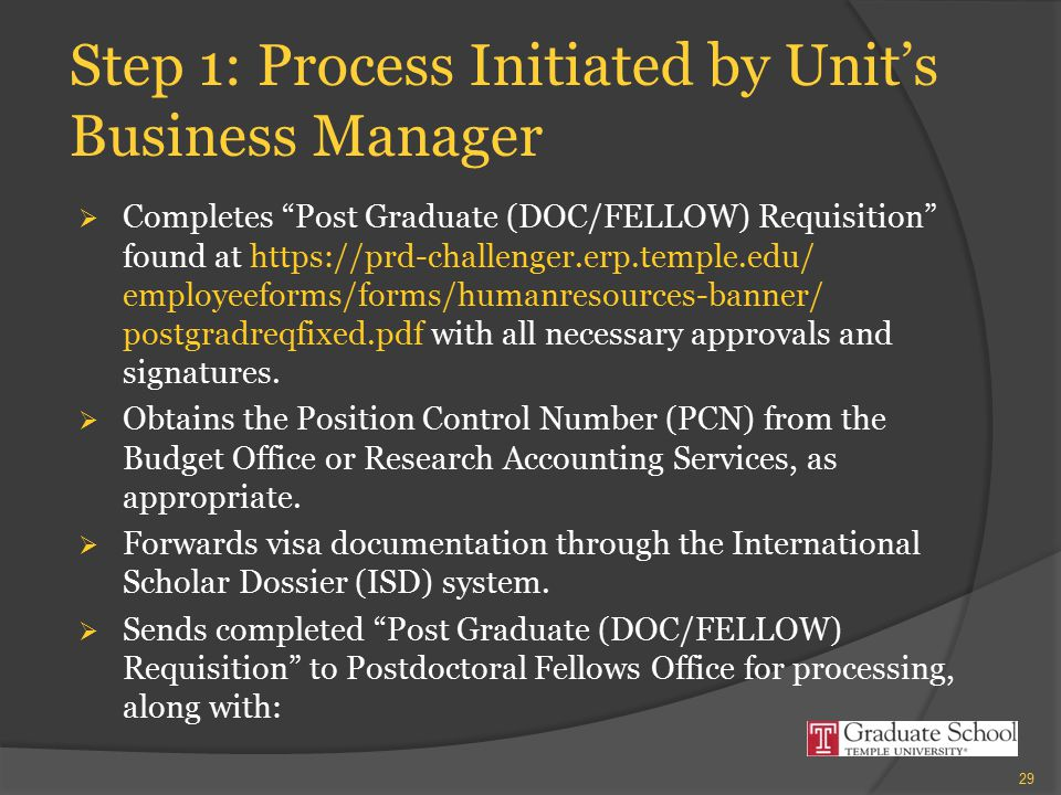 "Step 1: Process Initiated by Unit's Business Manager  Completes ""Post Graduate (DOC/FELLOW) Requisition"" found at https://prd-challenger.erp.temple.e"