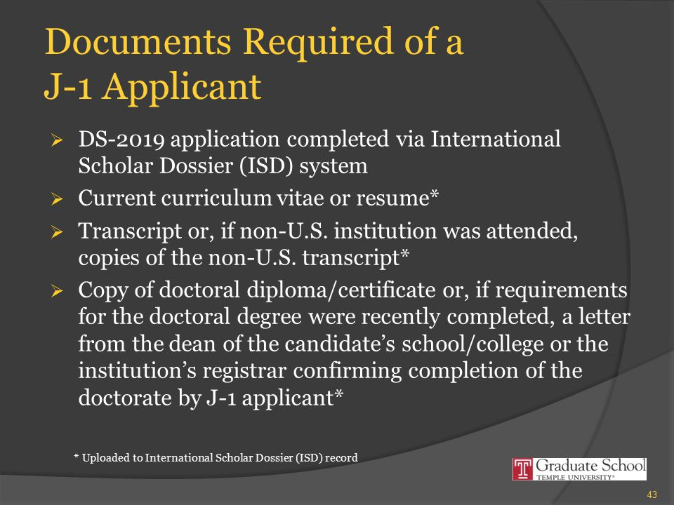 Documents Required of a J-1 Applicant  DS-2019 application completed via International Scholar Dossier (ISD) system  Current curriculum vitae or res