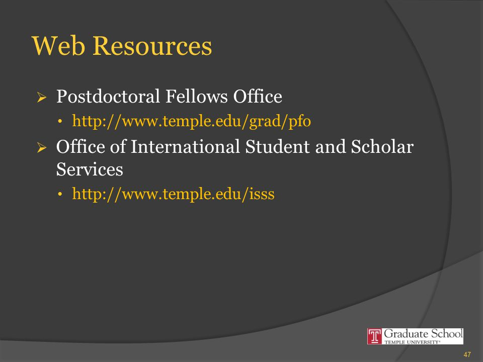 Web Resources  Postdoctoral Fellows Office http://www.temple.edu/grad/pfo  Office of International Student and Scholar Services http://www.temple.ed