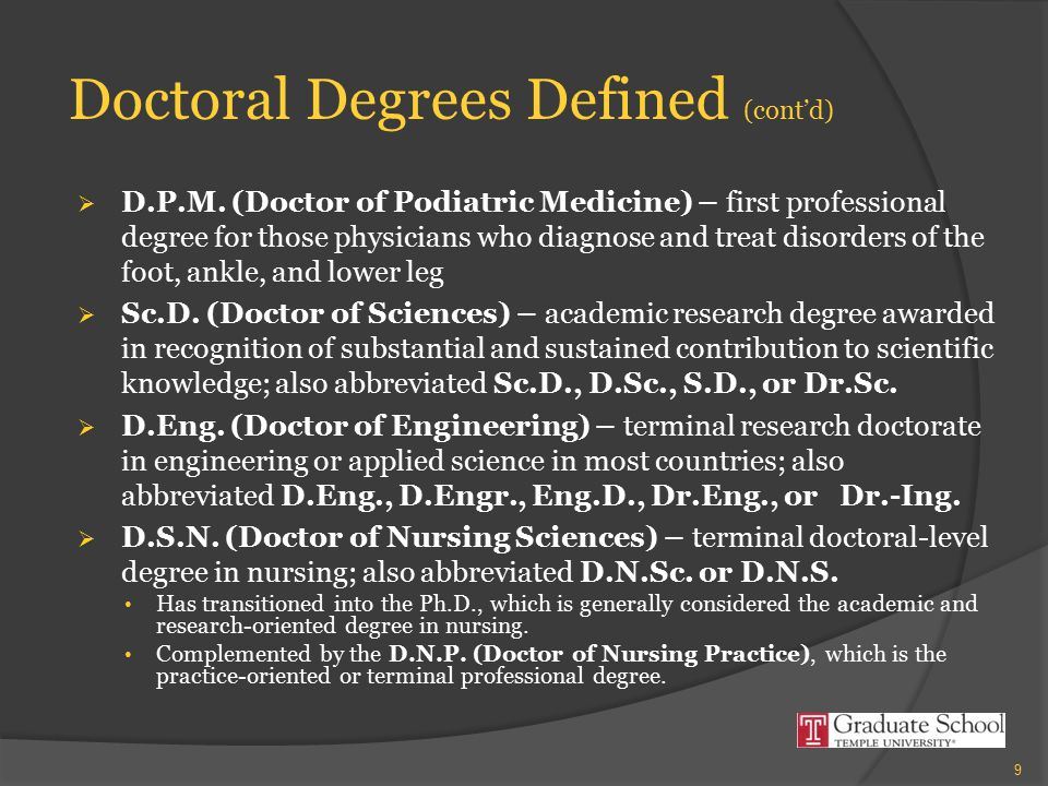 Doctoral Degrees Defined (cont'd)  D.P.M. (Doctor of Podiatric Medicine) – first professional degree for those physicians who diagnose and treat diso