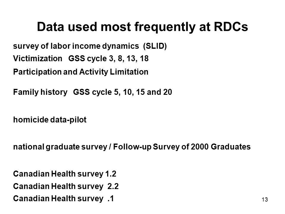 14 Major Statcan surveys: (ALL VERY WELL SUPPORTED AT RDCs) Workplace and Employment Survey Canadian Community Health Survey Health Services Access Survey Longitudinal: National Population Health Survey Survey of Labour & Income Dynamics National Longitudinal Survey of Children and Youth Longitudinal Survey of Immigrants to Canada Youth in Transition Survey Workplace & Employment Survey Census (presently 1991,1996,2001,2006)
