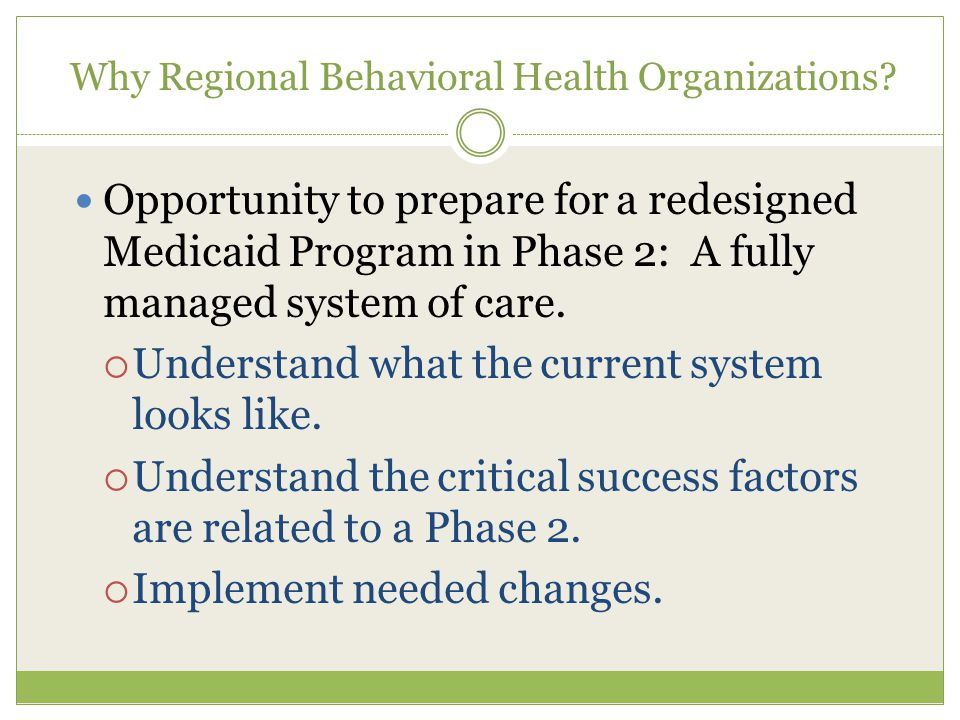 Why Regional Behavioral Health Organizations? Opportunity to prepare for a redesigned Medicaid Program in Phase 2: A fully managed system of care.  U