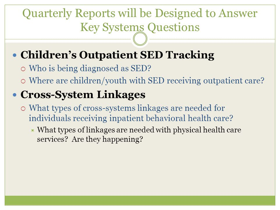 Quarterly Reports will be Designed to Answer Key Systems Questions Children's Outpatient SED Tracking  Who is being diagnosed as SED.