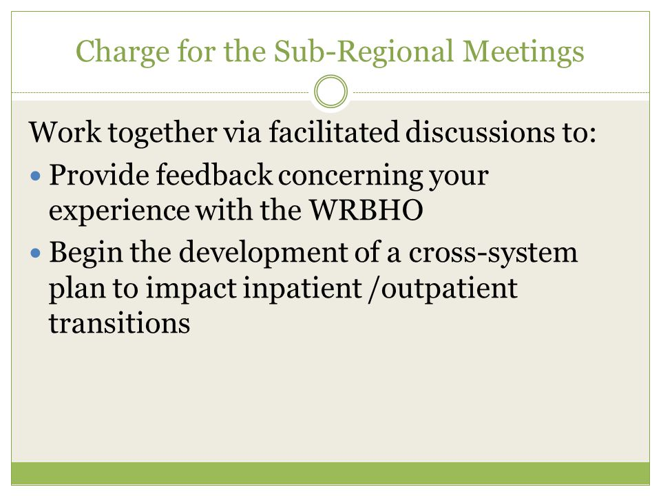 Charge for the Sub-Regional Meetings Work together via facilitated discussions to: Provide feedback concerning your experience with the WRBHO Begin the development of a cross-system plan to impact inpatient /outpatient transitions