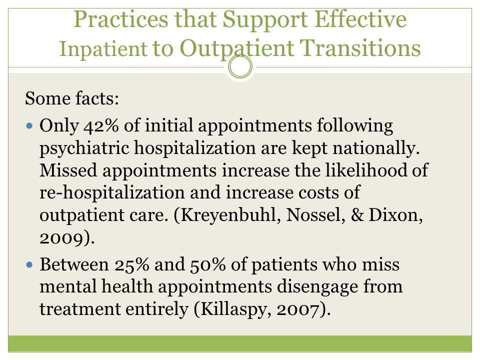 Practices that Support Effective Inpatient to Outpatient Transitions Some facts: Only 42% of initial appointments following psychiatric hospitalization are kept nationally.