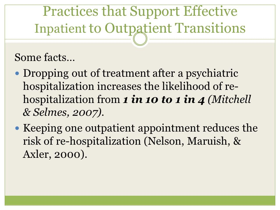 Practices that Support Effective Inpatient to Outpatient Transitions Some facts… Dropping out of treatment after a psychiatric hospitalization increases the likelihood of re- hospitalization from 1 in 10 to 1 in 4 (Mitchell & Selmes, 2007).