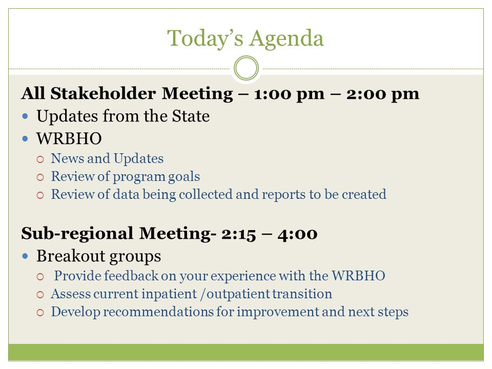 Today's Agenda All Stakeholder Meeting – 1:00 pm – 2:00 pm Updates from the State WRBHO  News and Updates  Review of program goals  Review of data being collected and reports to be created Sub-regional Meeting- 2:15 – 4:00 Breakout groups  Provide feedback on your experience with the WRBHO  Assess current inpatient /outpatient transition  Develop recommendations for improvement and next steps