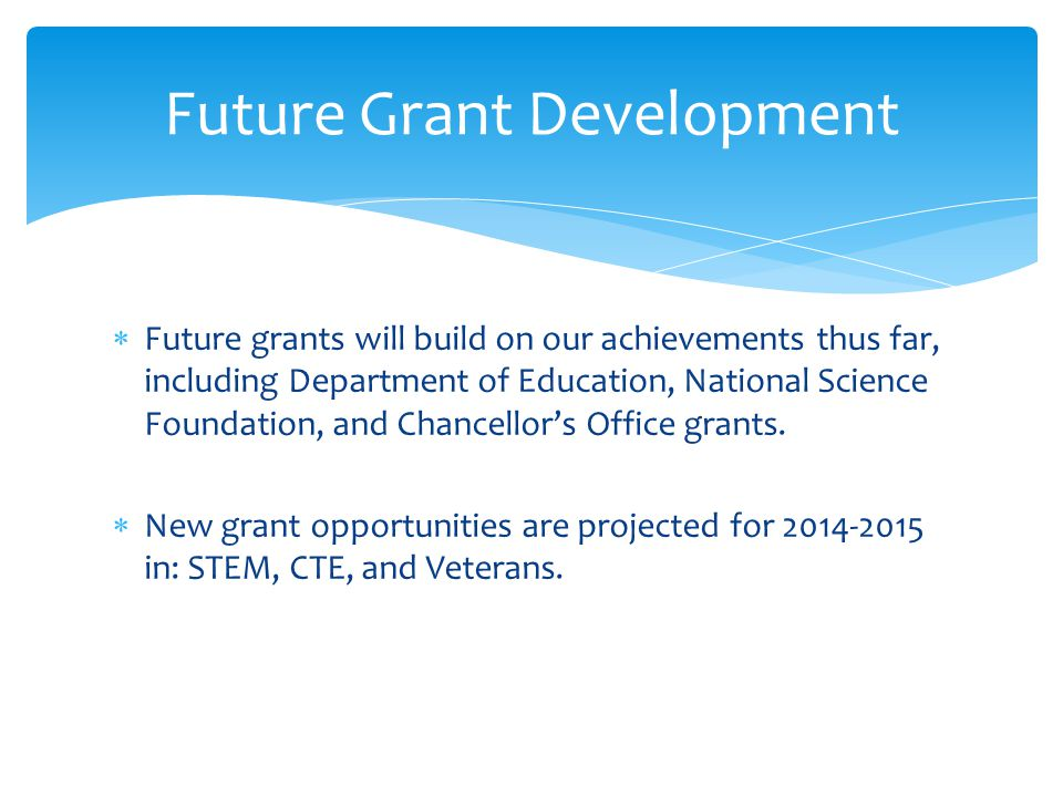  Future grants will build on our achievements thus far, including Department of Education, National Science Foundation, and Chancellor's Office grants.