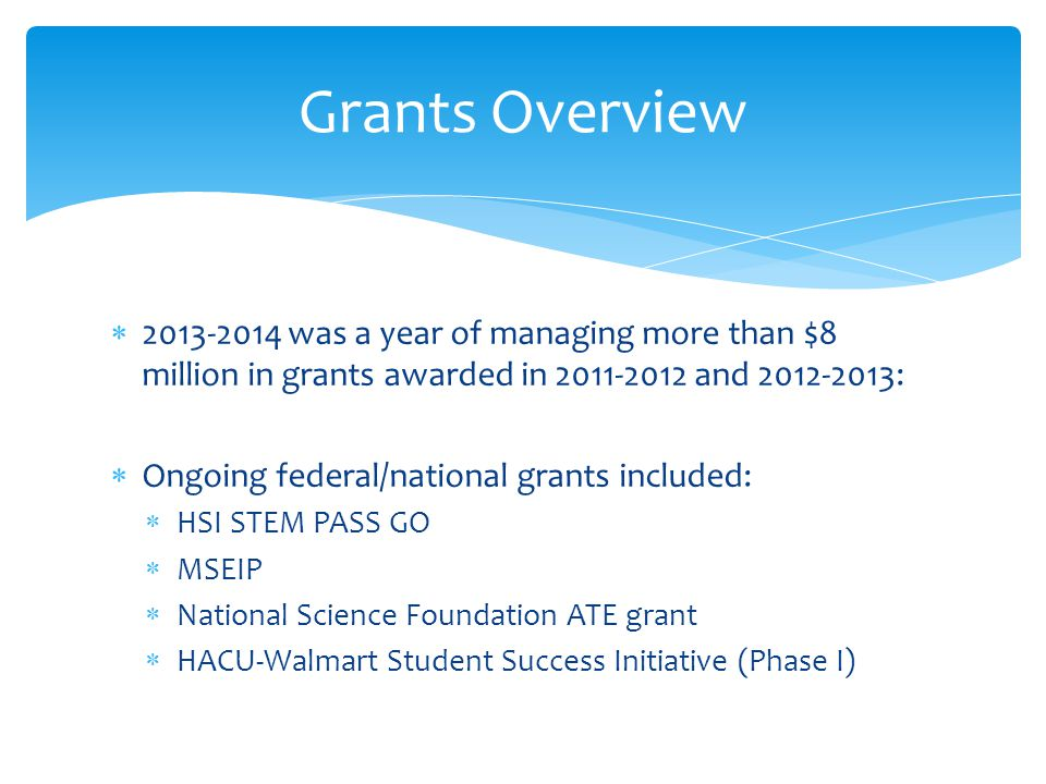  2013-2014 was a year of managing more than $8 million in grants awarded in 2011-2012 and 2012-2013:  Ongoing federal/national grants included:  HSI STEM PASS GO  MSEIP  National Science Foundation ATE grant  HACU-Walmart Student Success Initiative (Phase I) Grants Overview