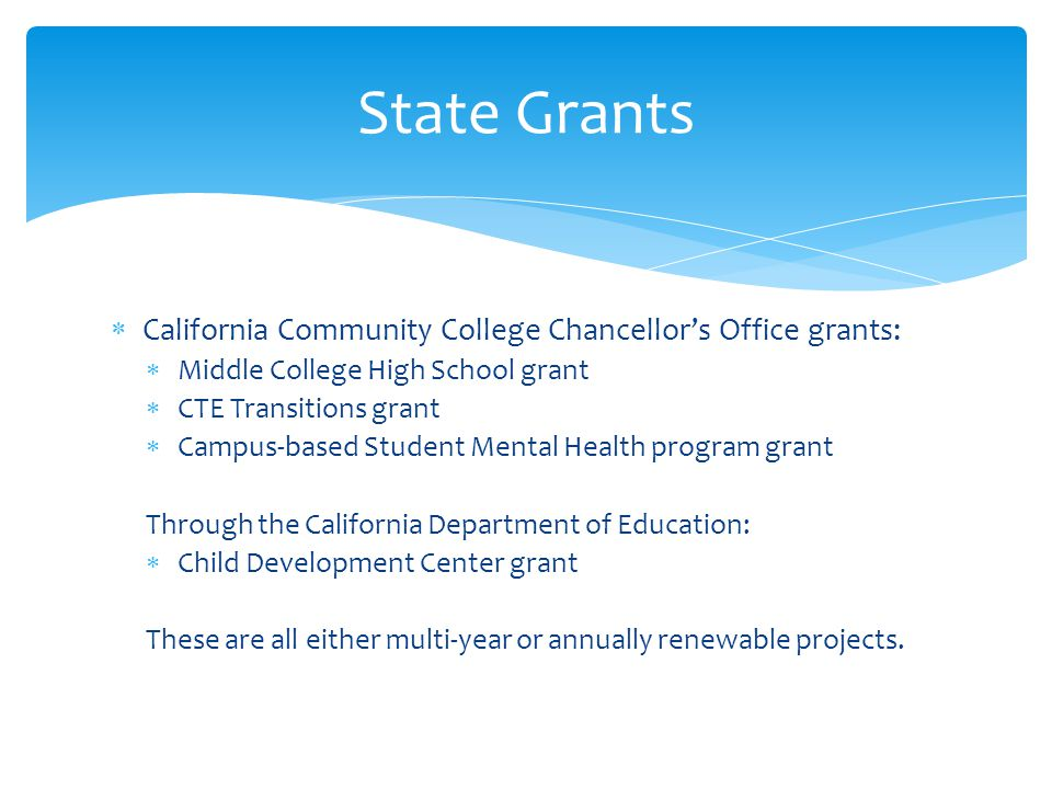 California Community College Chancellor's Office grants:  Middle College High School grant  CTE Transitions grant  Campus-based Student Mental Health program grant Through the California Department of Education:  Child Development Center grant These are all either multi-year or annually renewable projects.