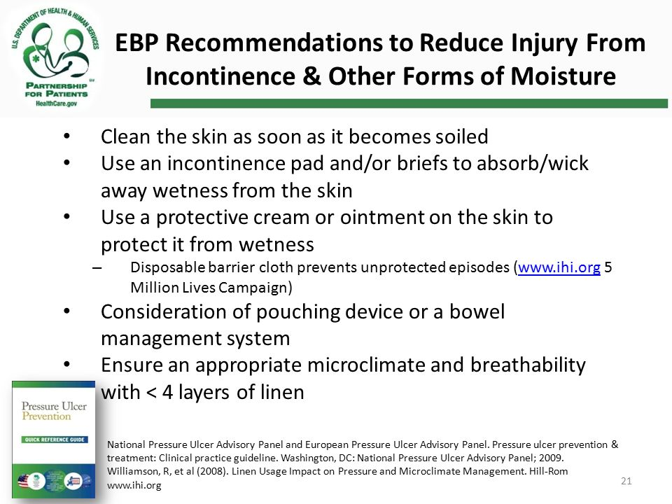 EBP Recommendations to Reduce Injury From Incontinence & Other Forms of Moisture Clean the skin as soon as it becomes soiled Use an incontinence pad and/or briefs to absorb/wick away wetness from the skin Use a protective cream or ointment on the skin to protect it from wetness – Disposable barrier cloth prevents unprotected episodes (www.ihi.org 5 Million Lives Campaign)www.ihi.org Consideration of pouching device or a bowel management system Ensure an appropriate microclimate and breathability with < 4 layers of linen National Pressure Ulcer Advisory Panel and European Pressure Ulcer Advisory Panel.
