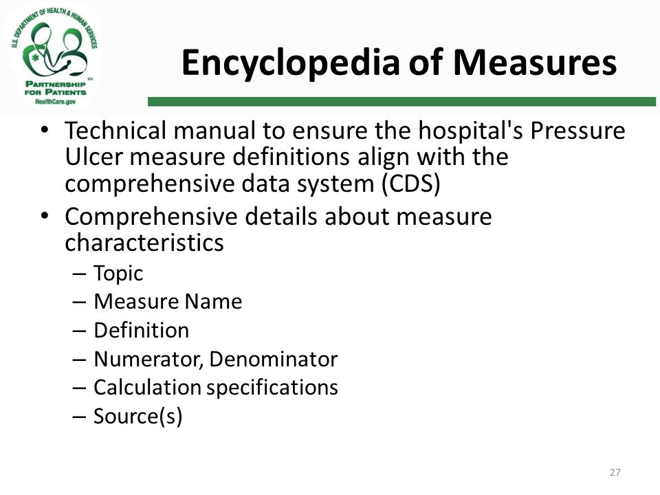 Encyclopedia of Measures Technical manual to ensure the hospital s Pressure Ulcer measure definitions align with the comprehensive data system (CDS) Comprehensive details about measure characteristics – Topic – Measure Name – Definition – Numerator, Denominator – Calculation specifications – Source(s) 27
