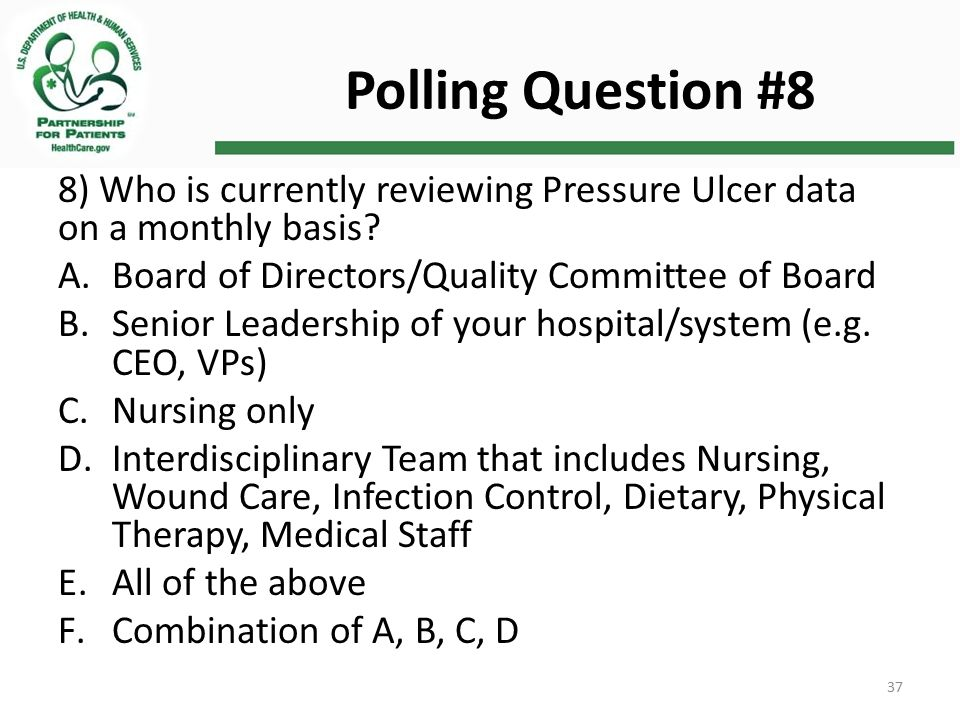 Polling Question #8 8) Who is currently reviewing Pressure Ulcer data on a monthly basis.