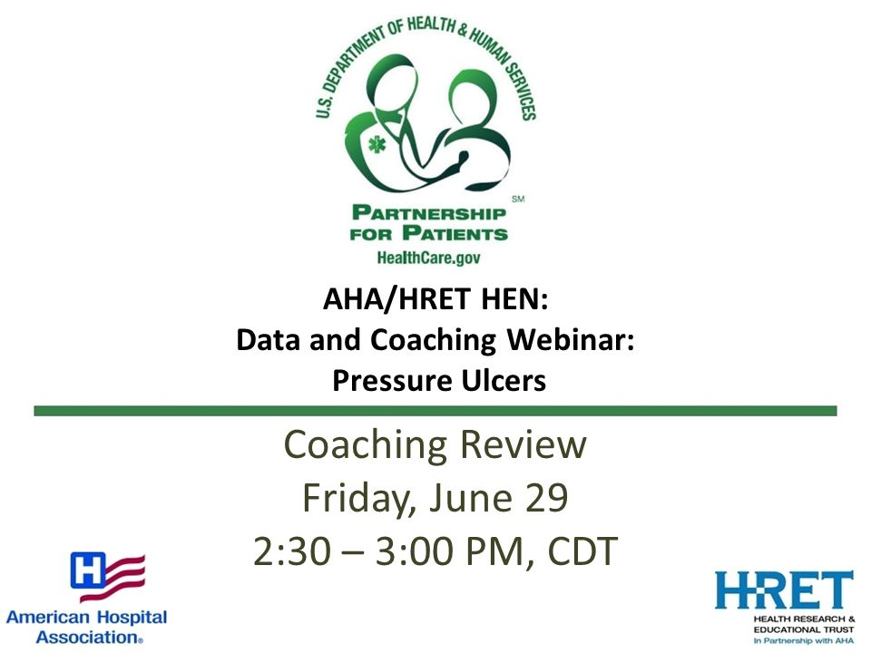 AHA/HRET HEN: Data and Coaching Webinar: Pressure Ulcers Coaching Review Friday, June 29 2:30 – 3:00 PM, CDT