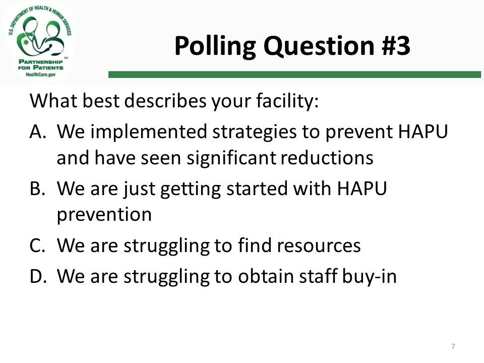 Polling Question #3 What best describes your facility: A.We implemented strategies to prevent HAPU and have seen significant reductions B.We are just getting started with HAPU prevention C.We are struggling to find resources D.We are struggling to obtain staff buy-in 7