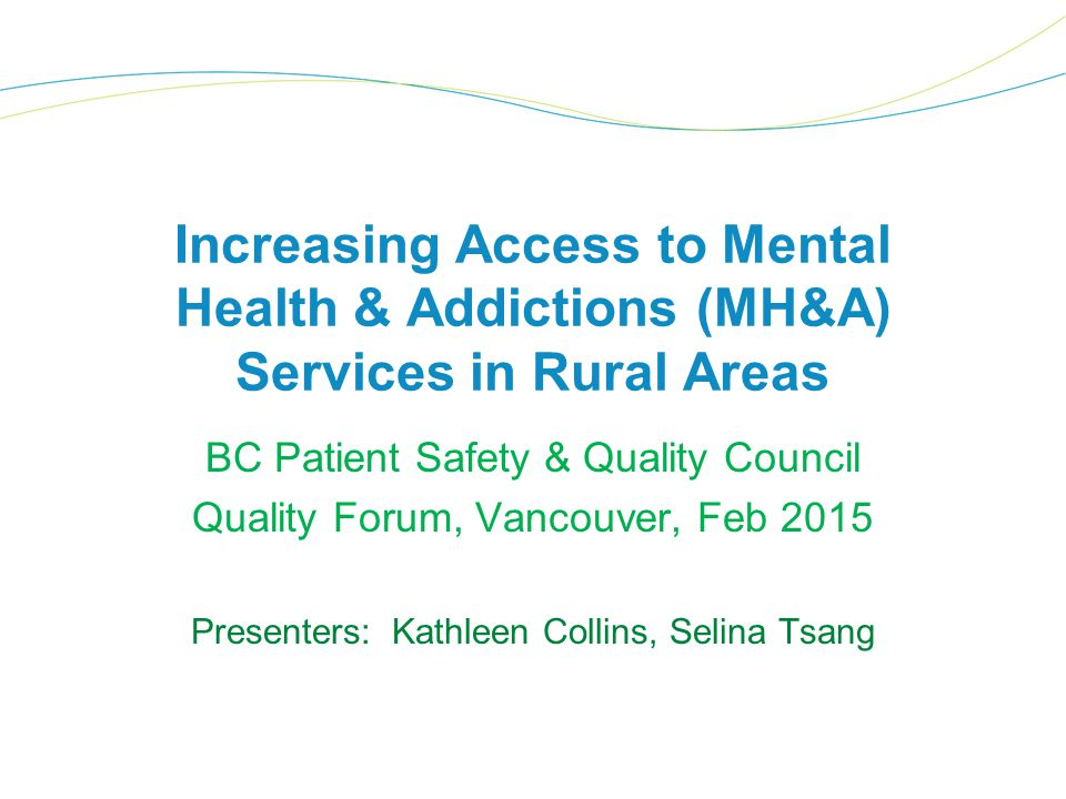 Increasing Access to Mental Health & Addictions (MH&A) Services in Rural Areas BC Patient Safety & Quality Council Quality Forum, Vancouver, Feb 2015 Presenters: Kathleen Collins, Selina Tsang