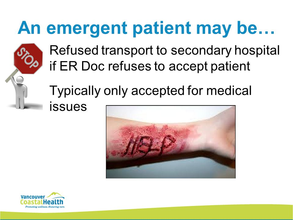 10 An emergent patient may be… Refused transport to secondary hospital if ER Doc refuses to accept patient Typically only accepted for medical issues