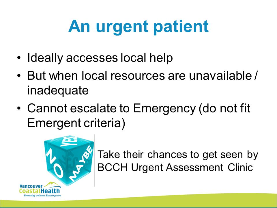 12 An urgent patient Ideally accesses local help But when local resources are unavailable / inadequate Cannot escalate to Emergency (do not fit Emergent criteria) Take their chances to get seen by BCCH Urgent Assessment Clinic