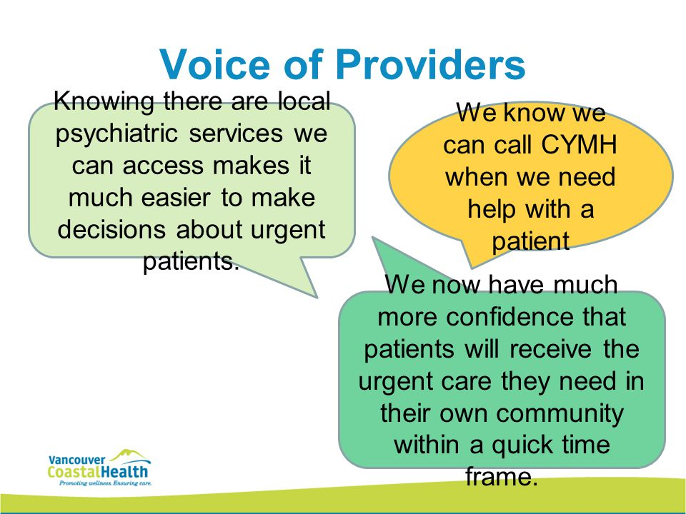 21 Voice of Providers We know we can call CYMH when we need help with a patient Knowing there are local psychiatric services we can access makes it much easier to make decisions about urgent patients.