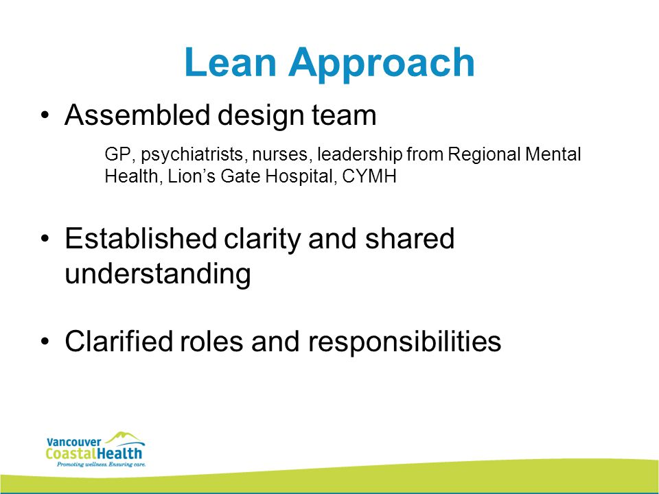 8 Lean Approach Assembled design team GP, psychiatrists, nurses, leadership from Regional Mental Health, Lion's Gate Hospital, CYMH Established clarity and shared understanding Clarified roles and responsibilities