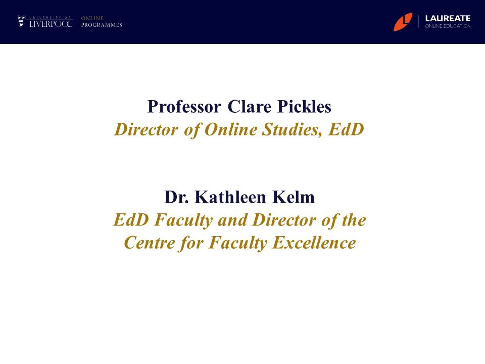 Professor Clare Pickles Director of Online Studies, EdD Dr. Kathleen Kelm EdD Faculty and Director of the Centre for Faculty Excellence