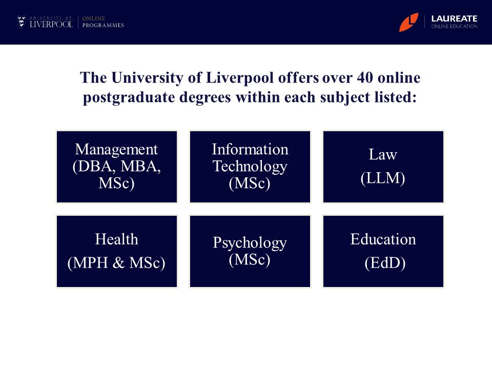 Management (DBA, MBA, MSc) Information Technology (MSc) Law (LLM) Health (MPH & MSc) Psychology (MSc) Education (EdD) The University of Liverpool offe